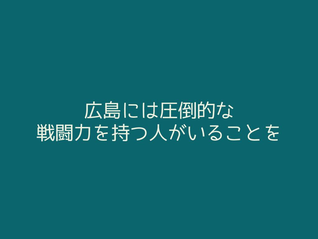 広島には圧倒的な 戦闘力を持つ人がいることを
