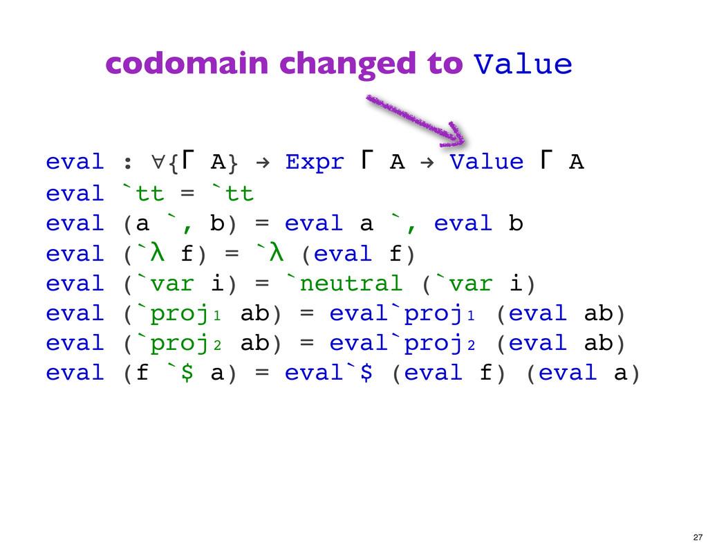 eval : ∀{Γ A} ! Expr Γ A ! Value Γ A eval `tt =...