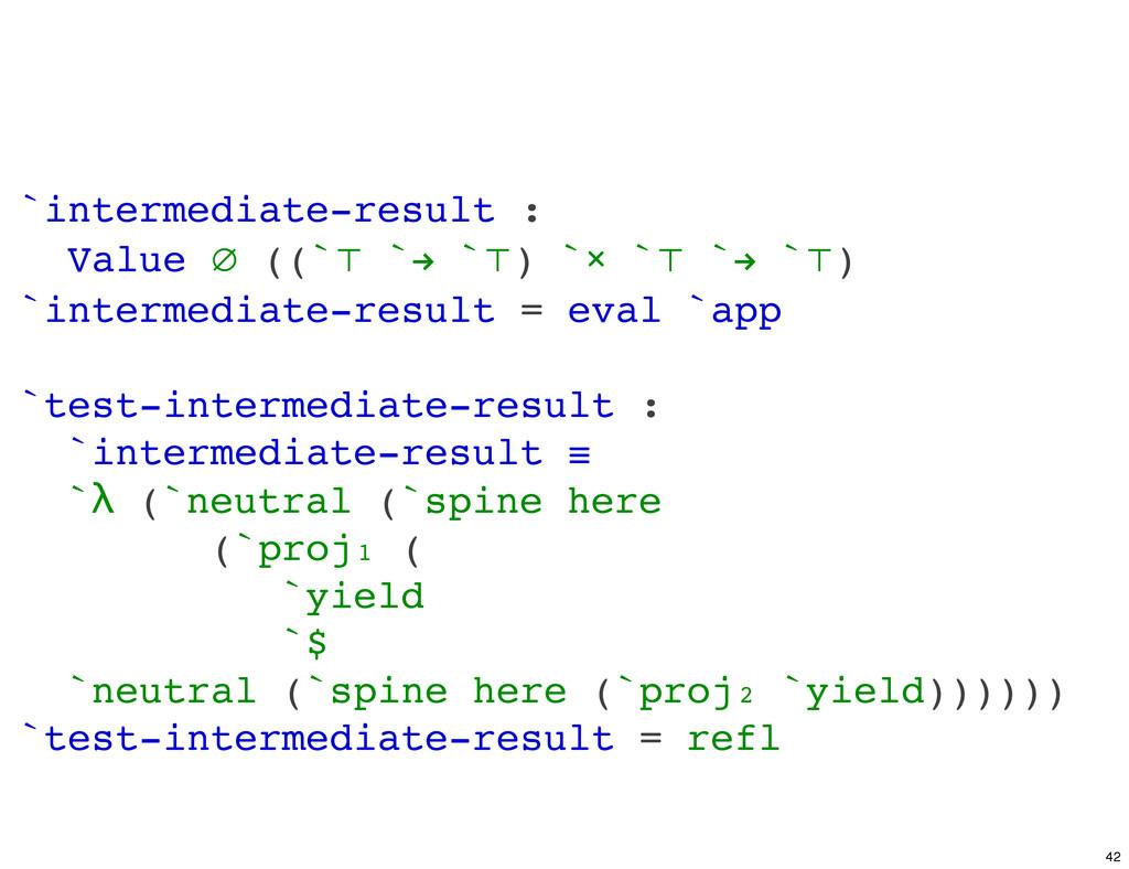 `intermediate-result : Value ∅ ((`⊤ `! `⊤) `× `...