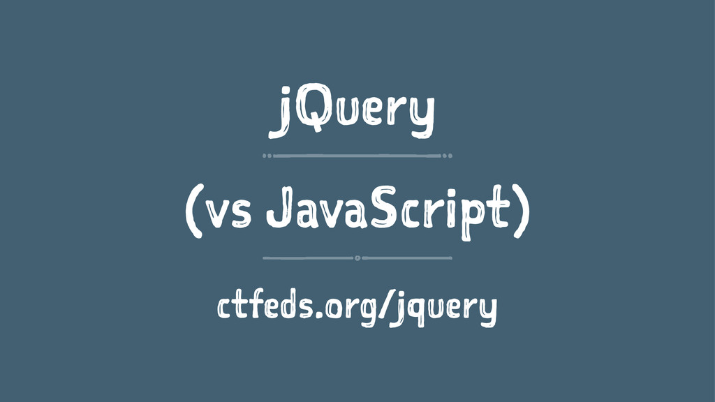jQuery (vs JavaScript) ctfeds.org/jquery