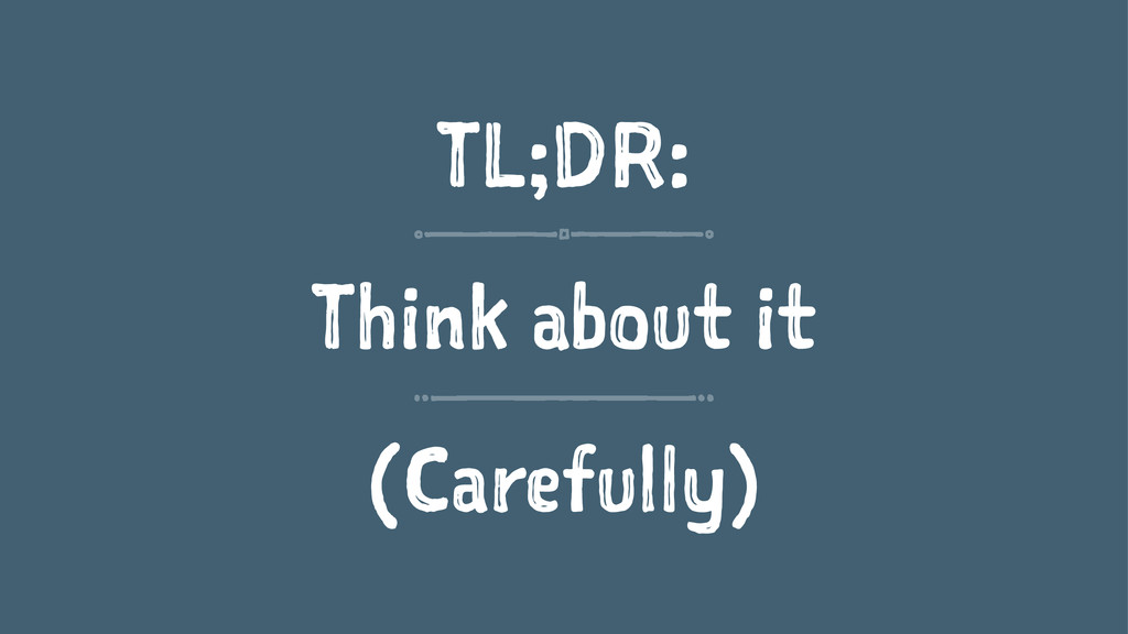 TL;DR: Think about it (Carefully)
