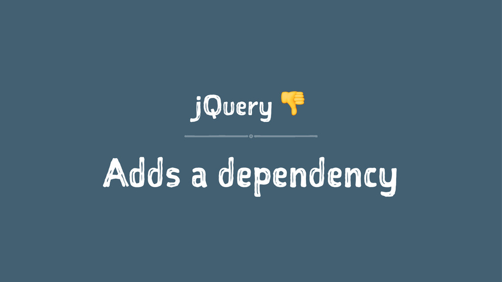 jQuery ! Adds a dependency