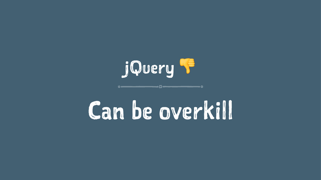 jQuery ! Can be overkill