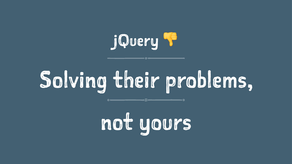 jQuery ! Solving their problems, not yours