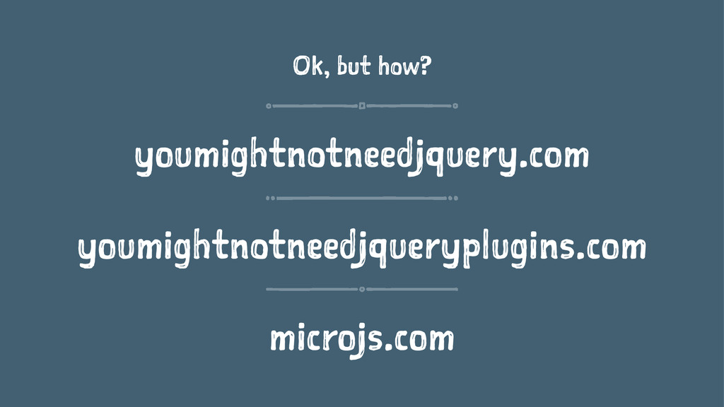 Ok, but how? youmightnotneedjquery.com youmight...