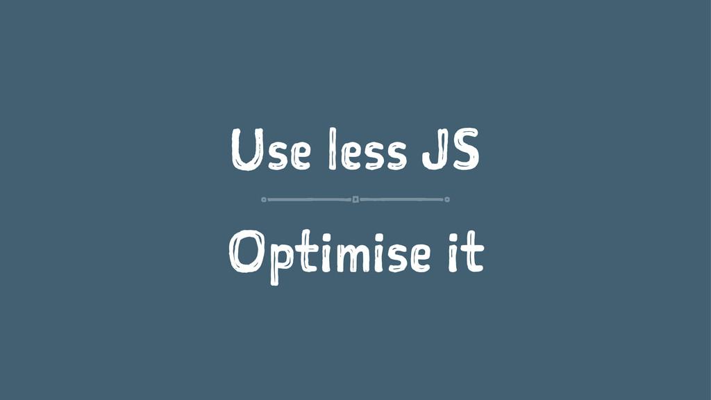 Use less JS Optimise it