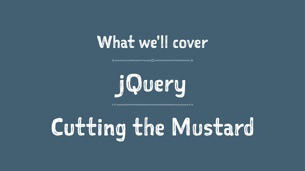 What we'll cover jQuery Cutting the Mustard