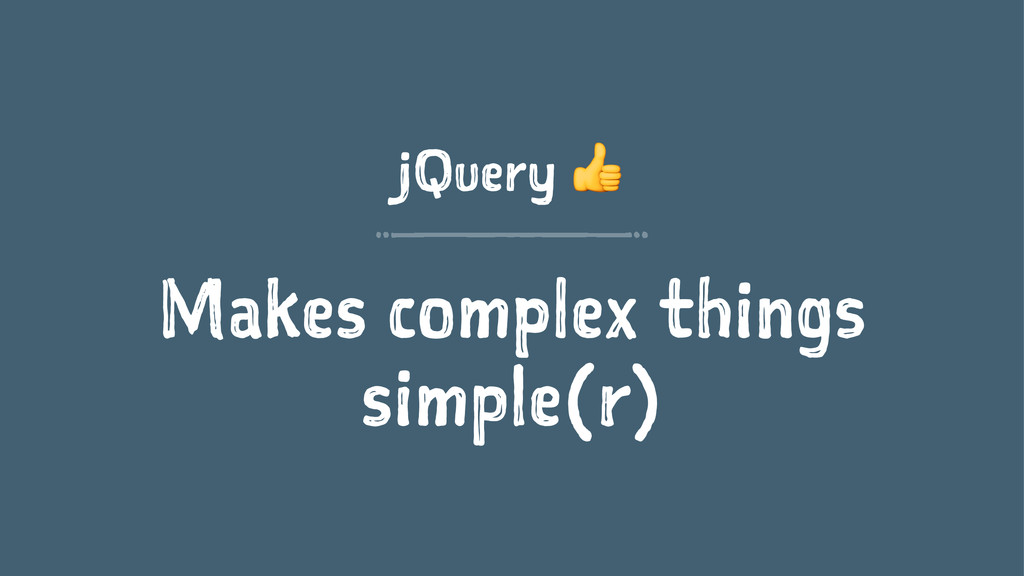 jQuery ! Makes complex things simple(r)