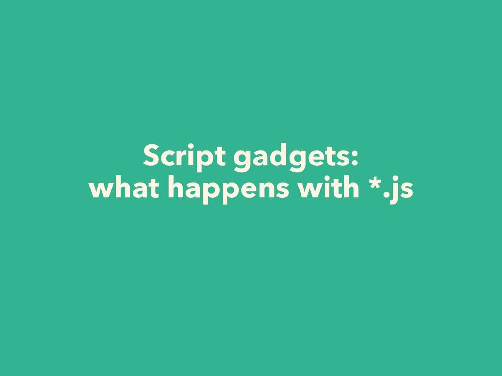 Script gadgets:  what happens with *.js