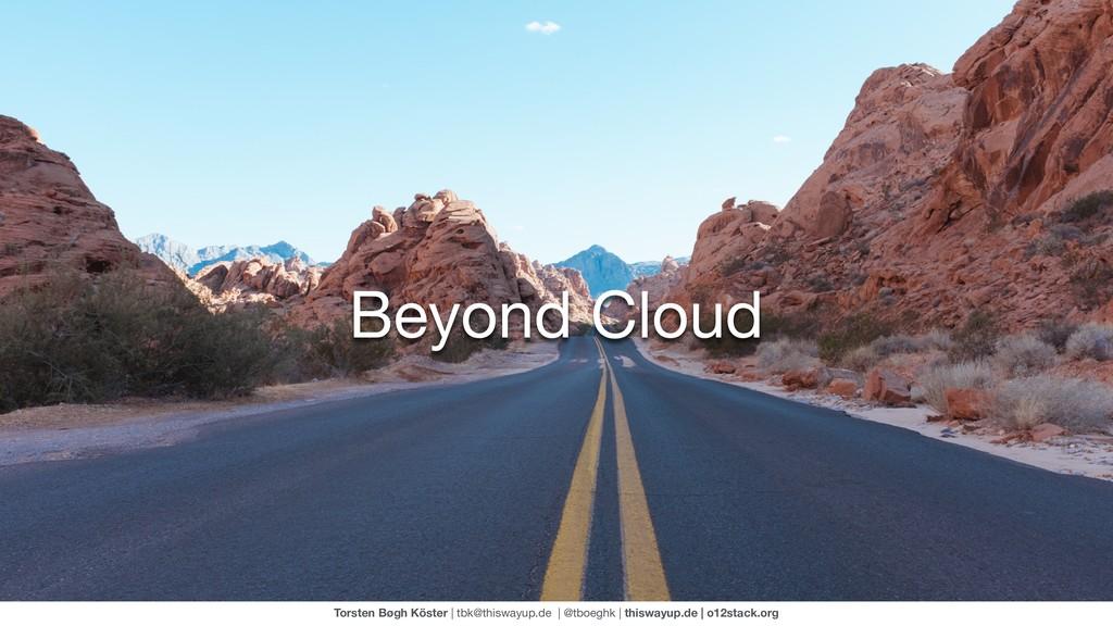 Beyond Cloud Torsten Bøgh Köster | tbk@thiswayu...
