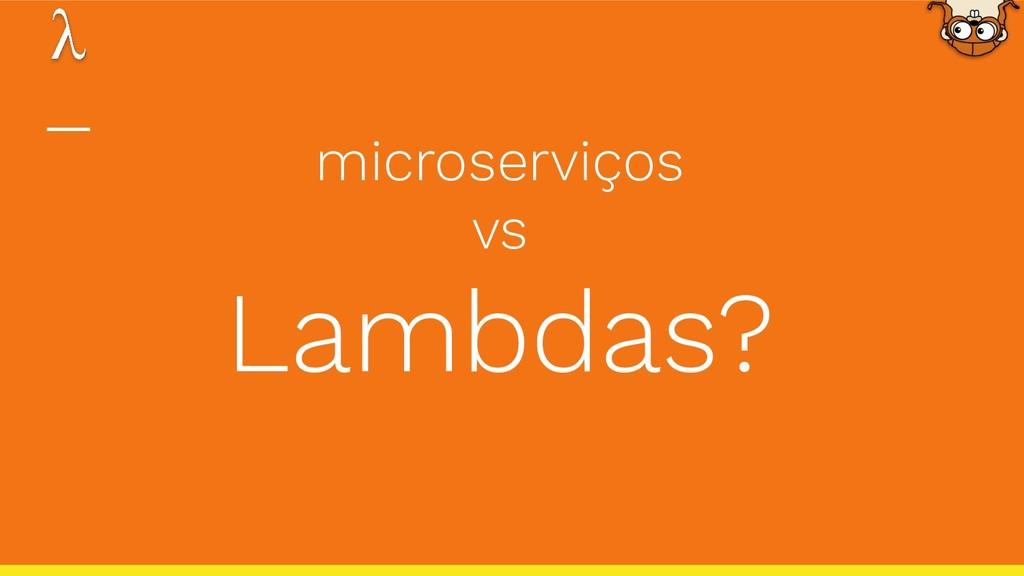 microserviços vs Lambdas?