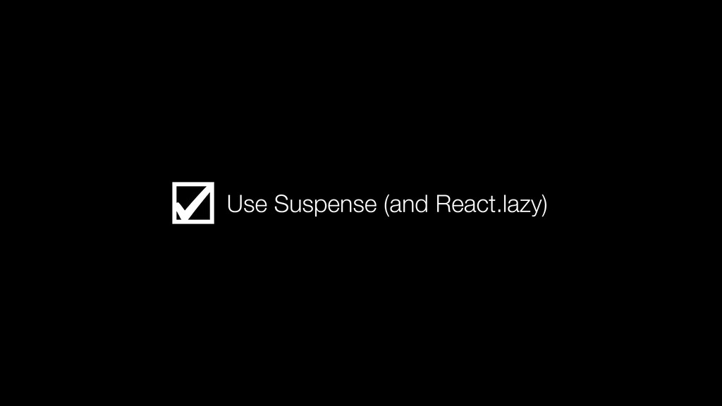 Use Suspense (and React.lazy)