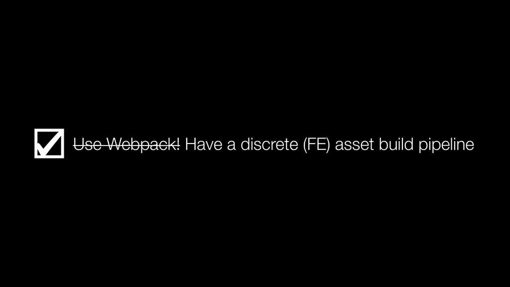 Use Webpack! Have a discrete (FE) asset build p...