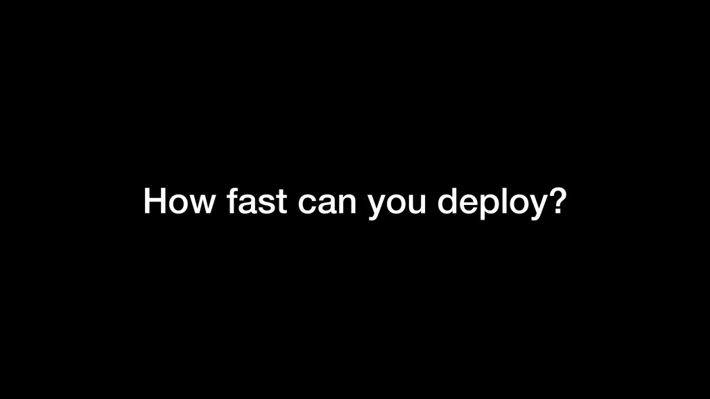 How fast can you deploy?