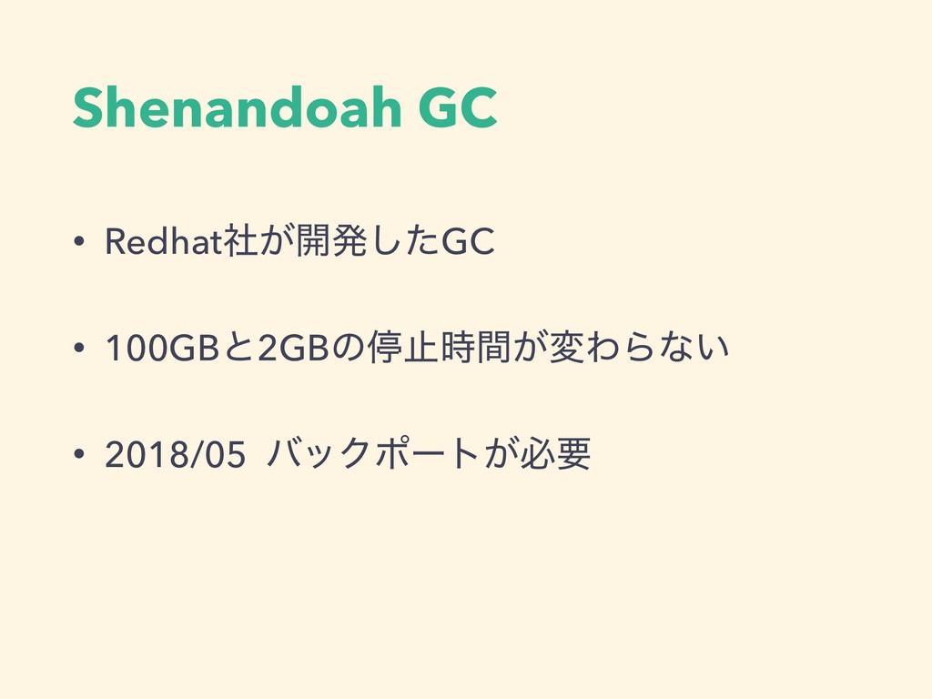Shenandoah GC • Redhat͕ࣾ։ൃͨ͠GC • 100GBͱ2GBͷఀࢭؒ...