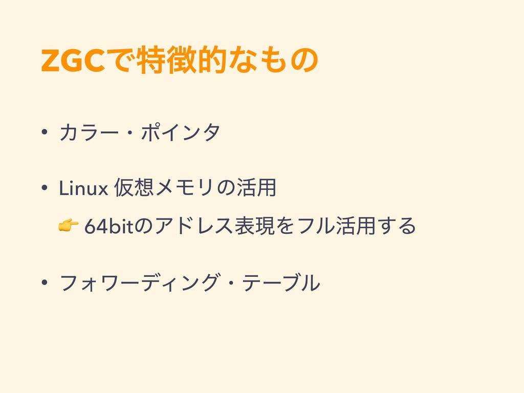 ZGCͰಛతͳͷ • ΧϥʔɾϙΠϯλ • Linux ԾϝϞϦͷ׆༻  64bitͷ...