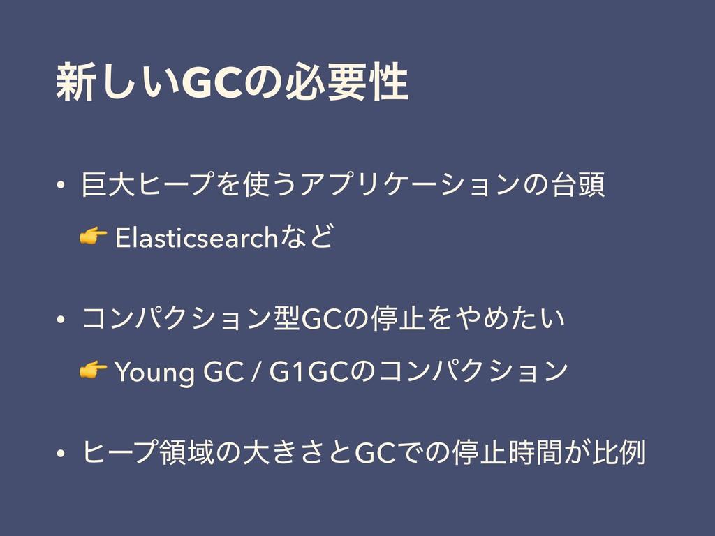 ৽͍͠GCͷඞཁੑ • ڊେώʔϓΛ͏ΞϓϦέʔγϣϯͷ಄  Elasticsearch...