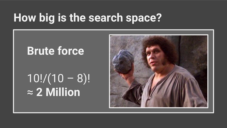 Brute force 10!/(10 – 8)! ≈ 2 Million How big i...