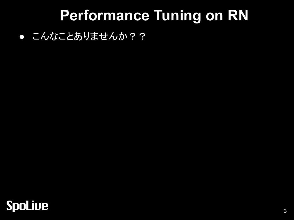 Performance Tuning on RN ● こんなことありませんか?? 3