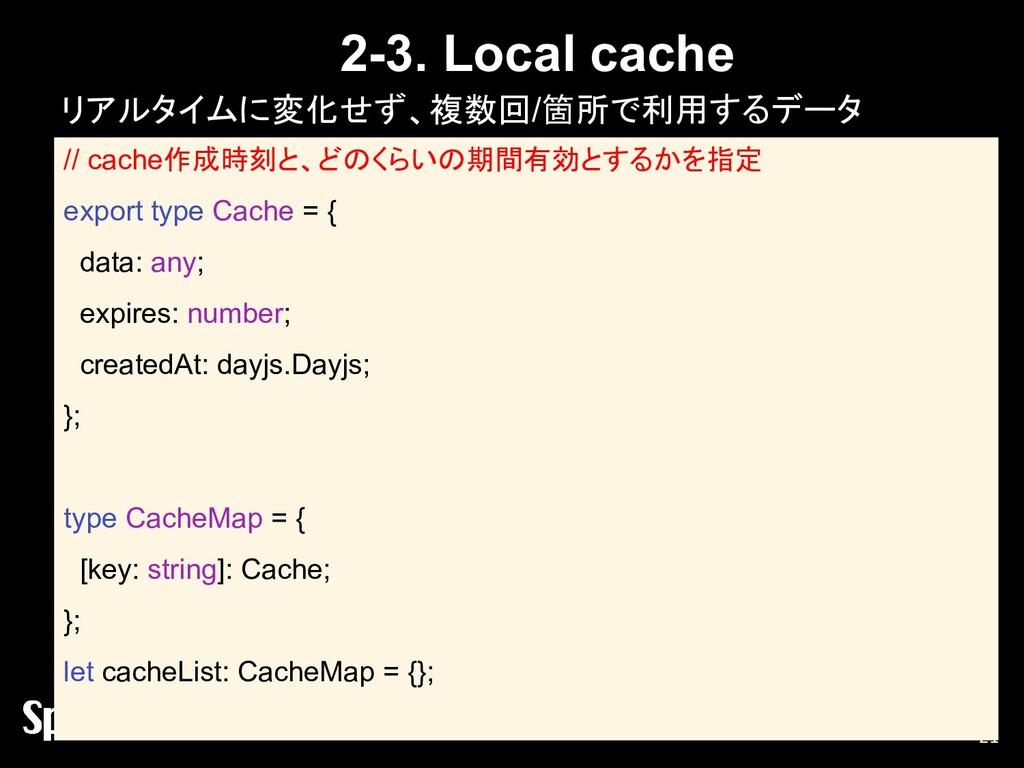 2-3. Local cache リアルタイムに変化せず、複数回/箇所で利用するデータ 21 ...