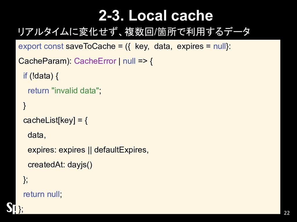 2-3. Local cache リアルタイムに変化せず、複数回/箇所で利用するデータ 22 ...