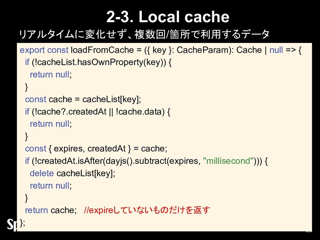 2-3. Local cache リアルタイムに変化せず、複数回/箇所で利用するデータ 23 ...