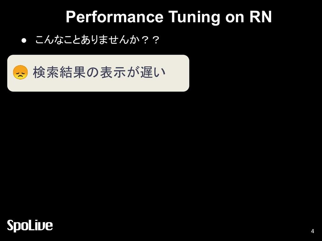 Performance Tuning on RN ● こんなことありませんか?? 4  検索結...