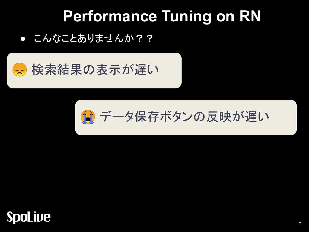 Performance Tuning on RN ● こんなことありませんか?? 5  検索結...
