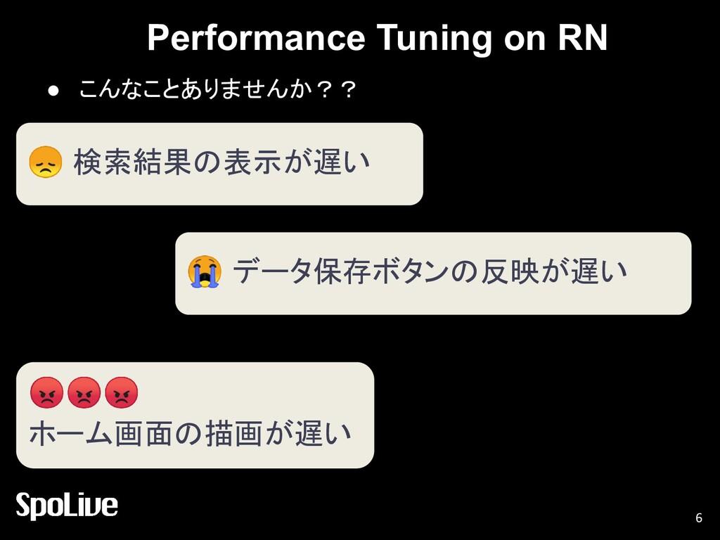 Performance Tuning on RN ● こんなことありませんか?? 6  検索結...