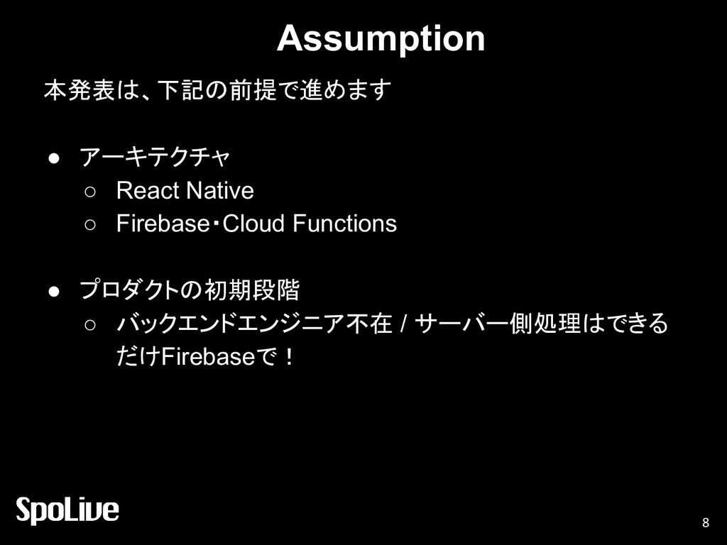 Assumption 本発表は、下記の前提で進めます ● アーキテクチャ ○ React Na...
