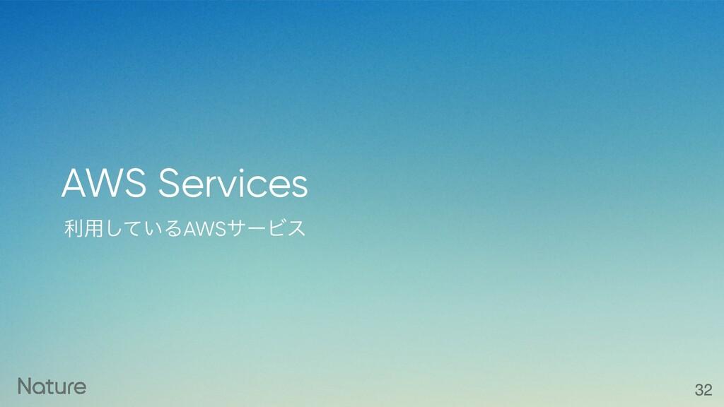 ར༻͍ͯ͠ΔAWSαʔϏε AWS Services 32