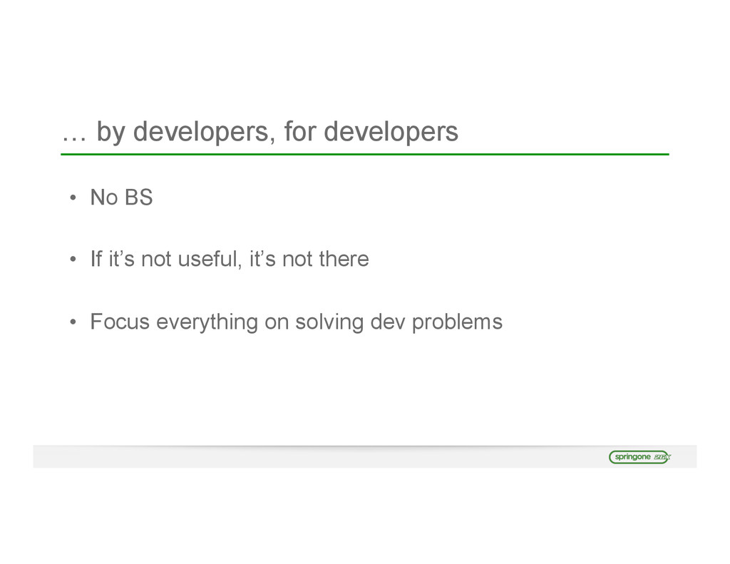 … by developers, for developers • No BS • If it...