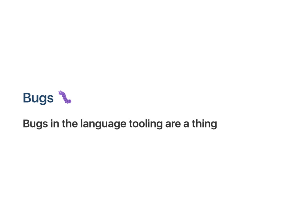 B ugs B ugs in the language tooling are a thing