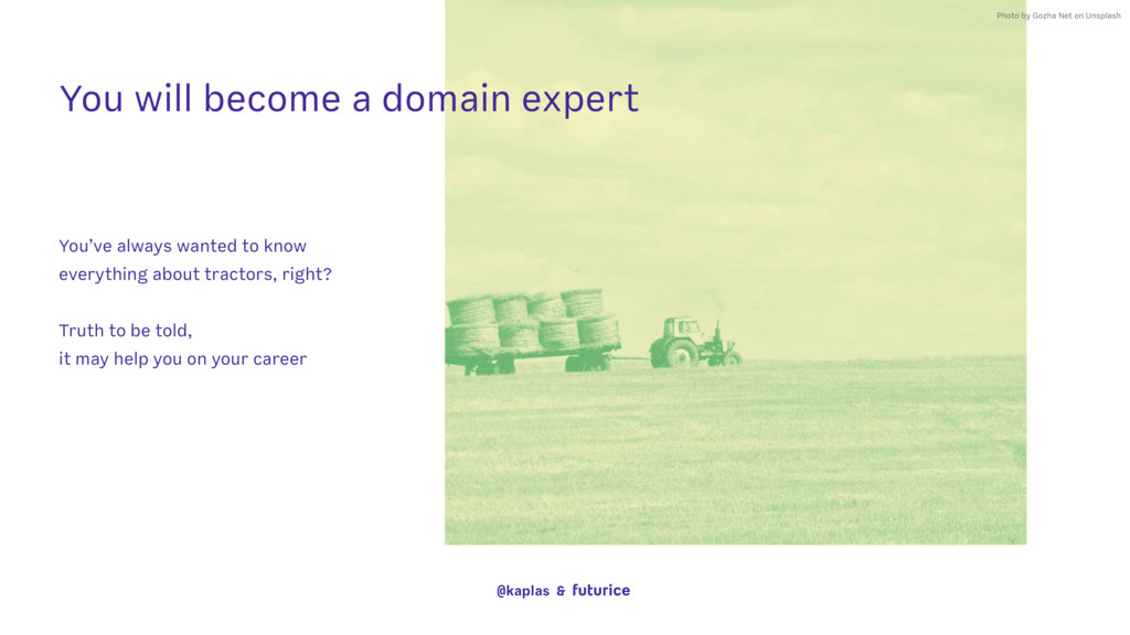 You will become a domain expert You've always w...