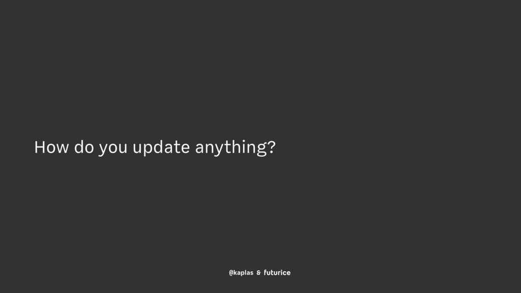@kaplas & How do you update anything?