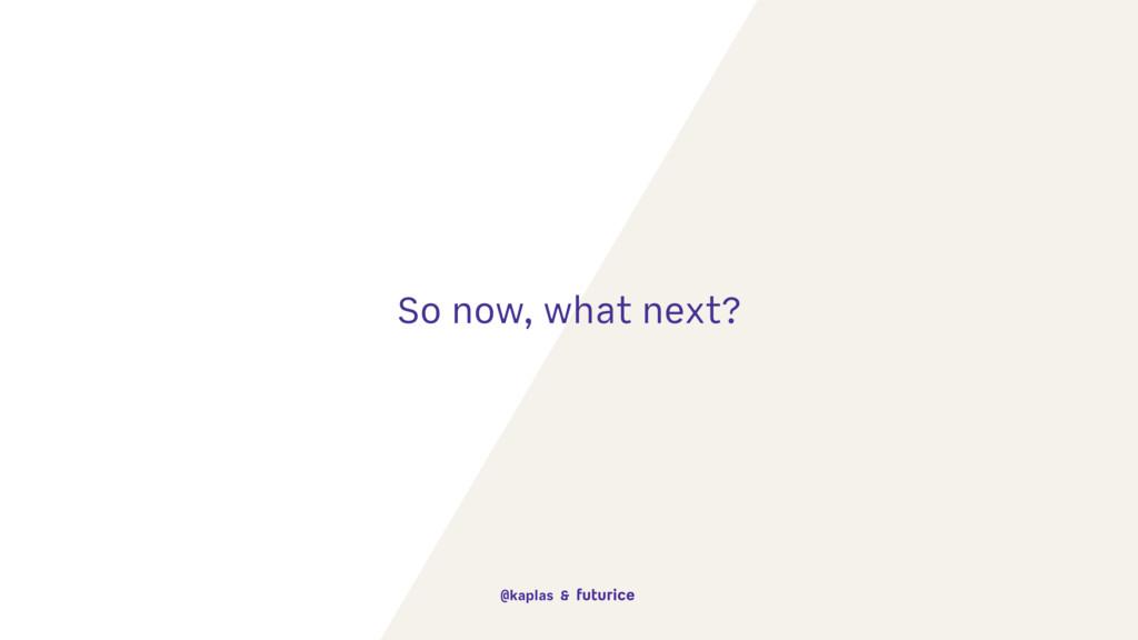 So now, what next? @kaplas &