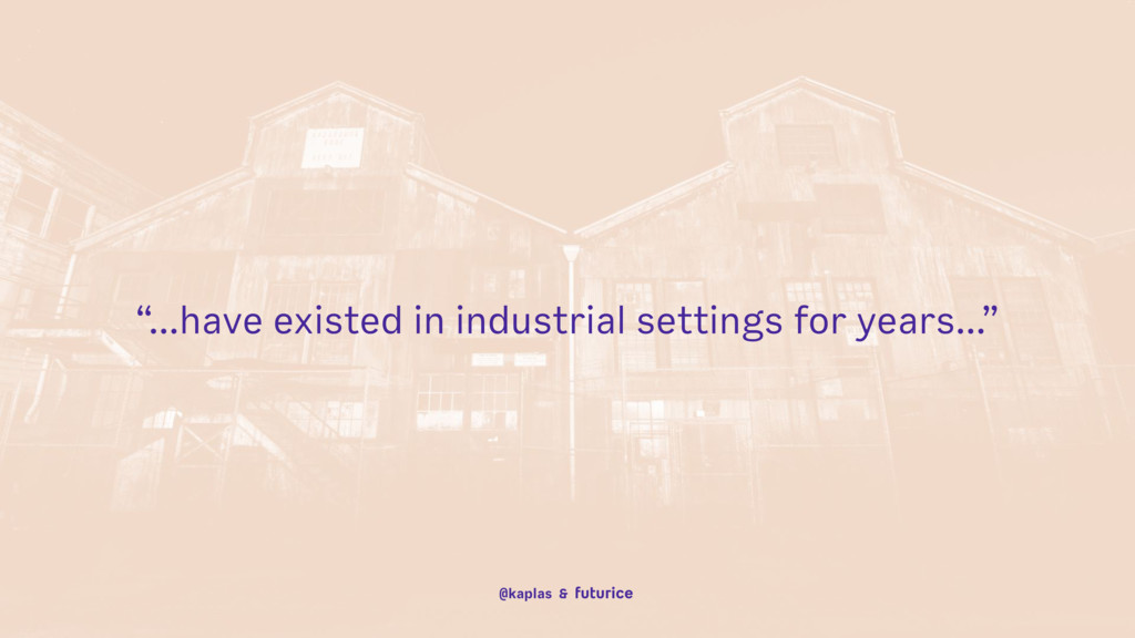 """...have existed in industrial settings for yea..."