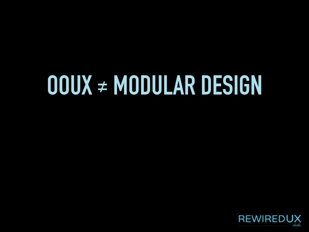 OOUX ≠ MODULAR DESIGN