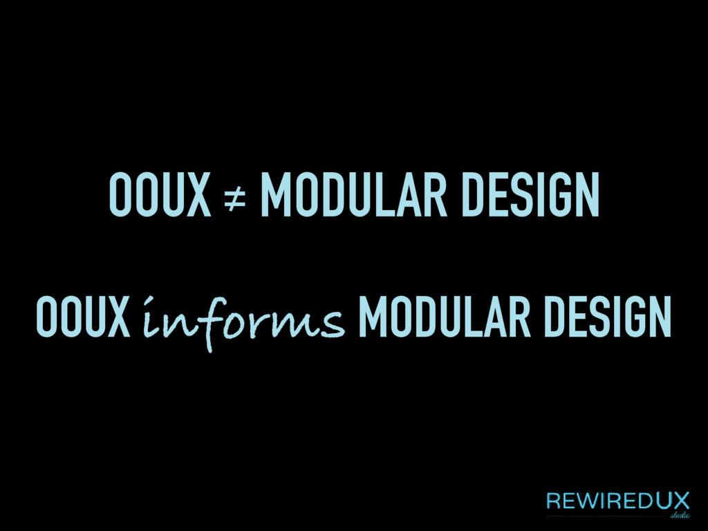 OOUX ≠ MODULAR DESIGN OOUX informs MODULAR DESI...