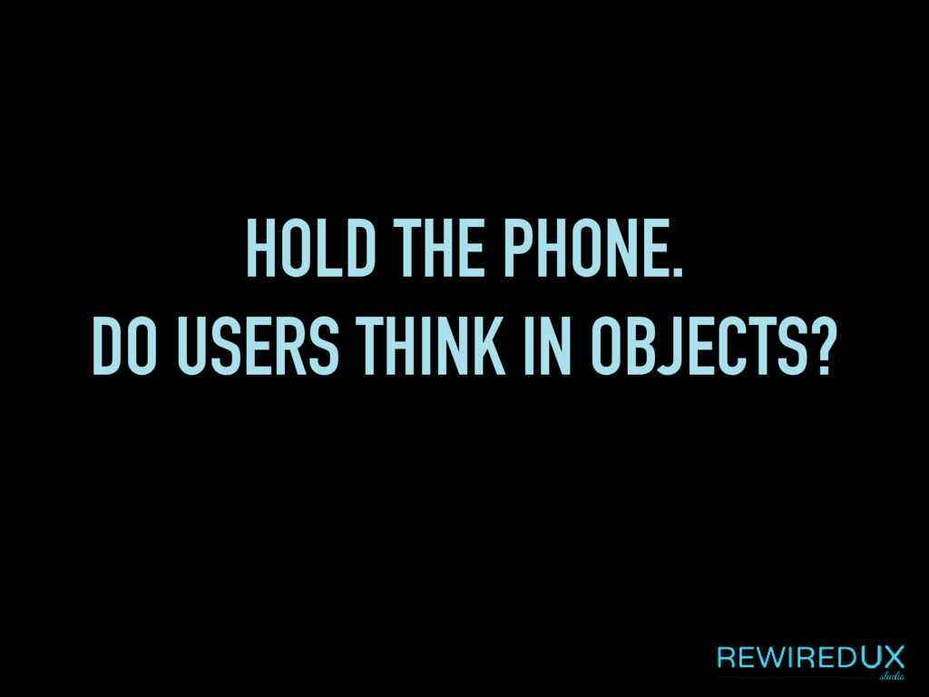 HOLD THE PHONE. DO USERS THINK IN OBJECTS?