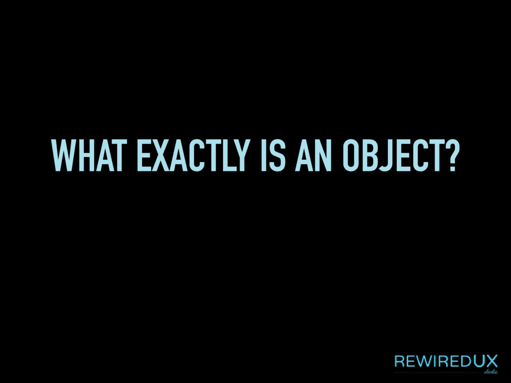 WHAT EXACTLY IS AN OBJECT?