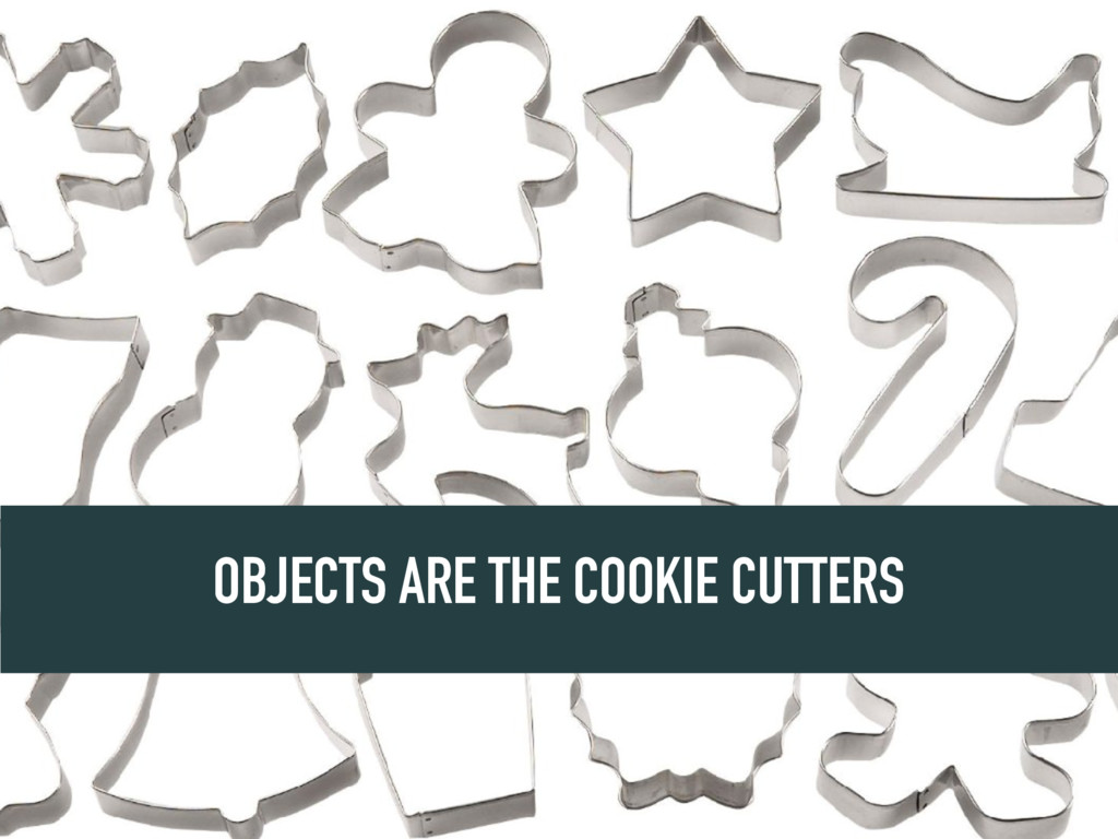 OBJECTS ARE THE COOKIE CUTTERS