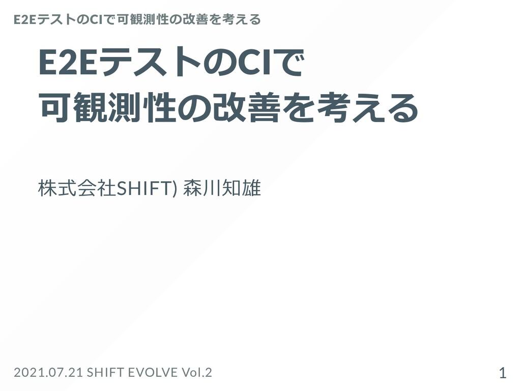 E2EテストのCIで  可観測性の改善を考える 株式会社SHIFT) 森川知雄 E2Eテストの...