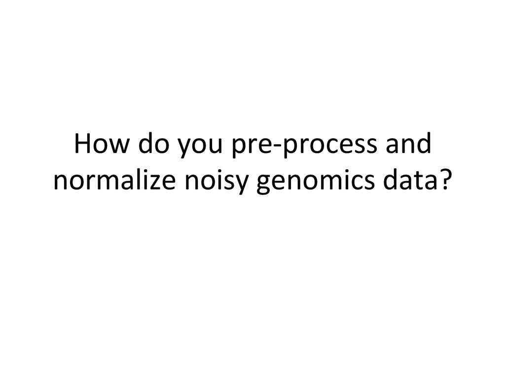 How do you pre-‐process and  no...