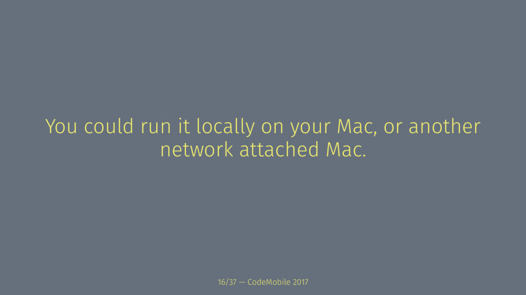 You could run it locally on your Mac, or anothe...