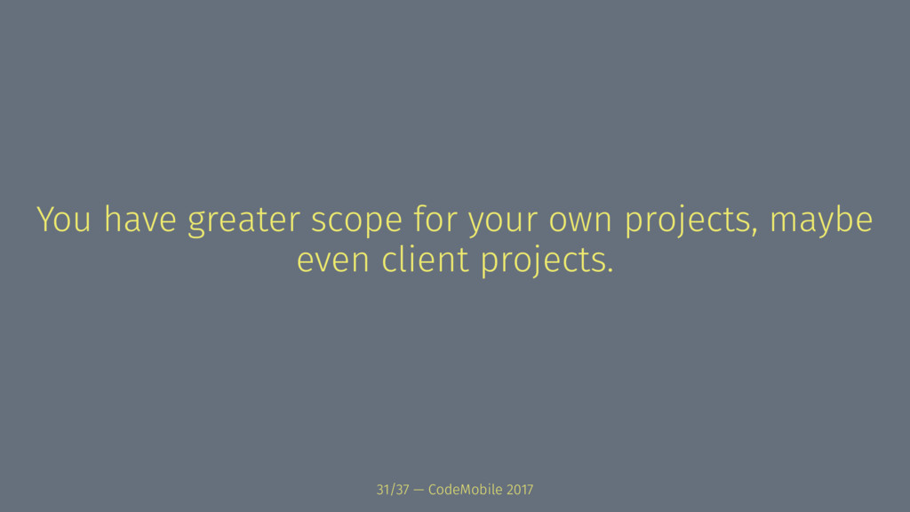You have greater scope for your own projects, m...