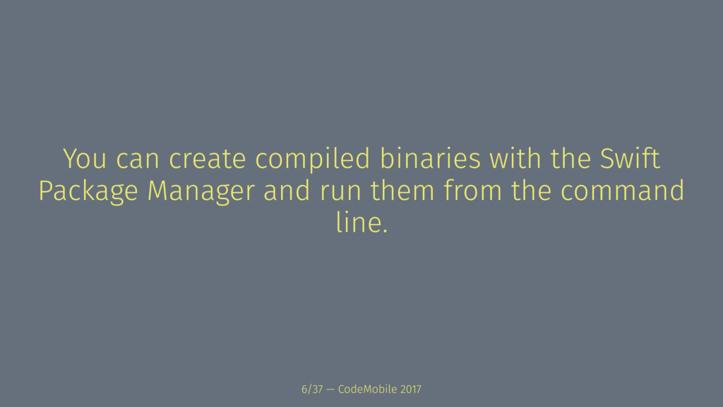 You can create compiled binaries with the Swift...