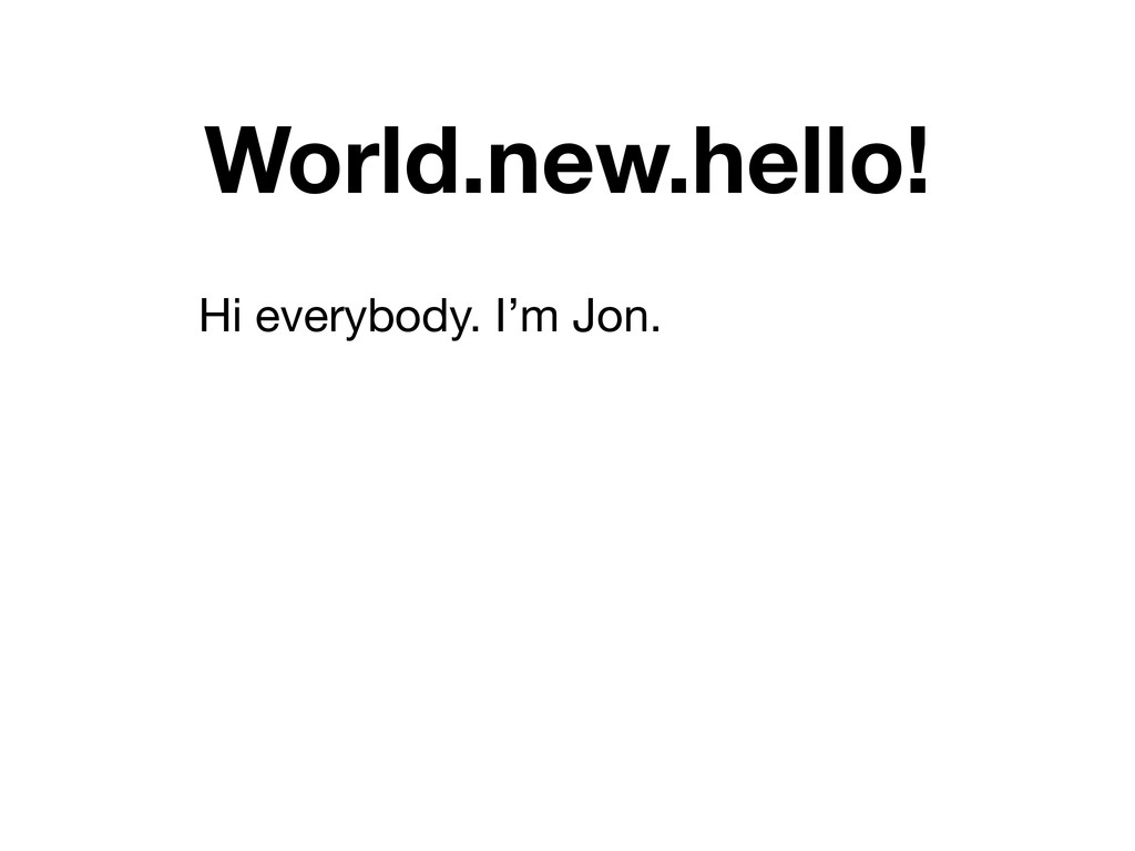 World.new.hello! Hi everybody. I'm Jon.
