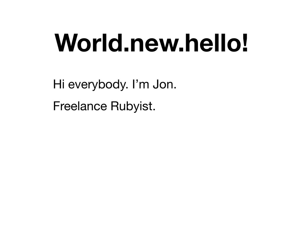 World.new.hello! Hi everybody. I'm Jon. Freelan...