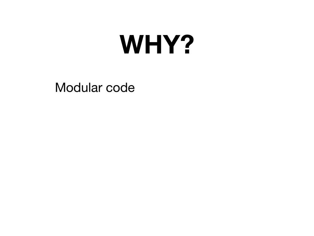 WHY? Modular code